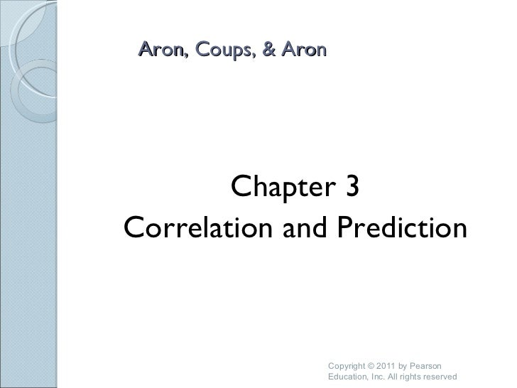 Aron, Coups, & Aron  <ul><li>Chapter 3 </li></ul><ul><li>Correlation and Prediction </li></ul>Copyright © 2011 by Pearson ...