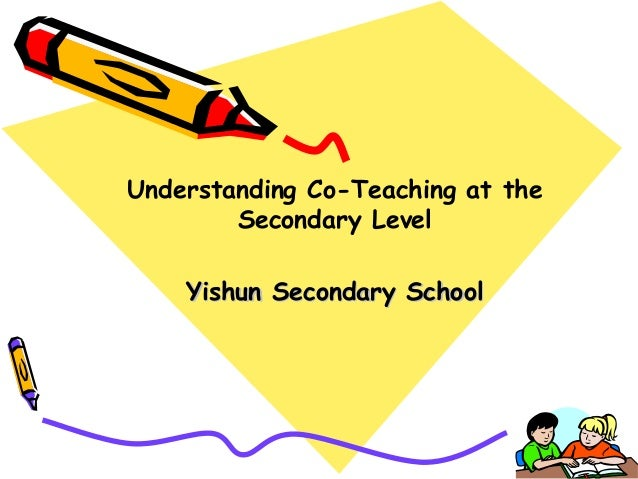Understanding Co-Teaching at the        Secondary Level    Yishun Secondary School