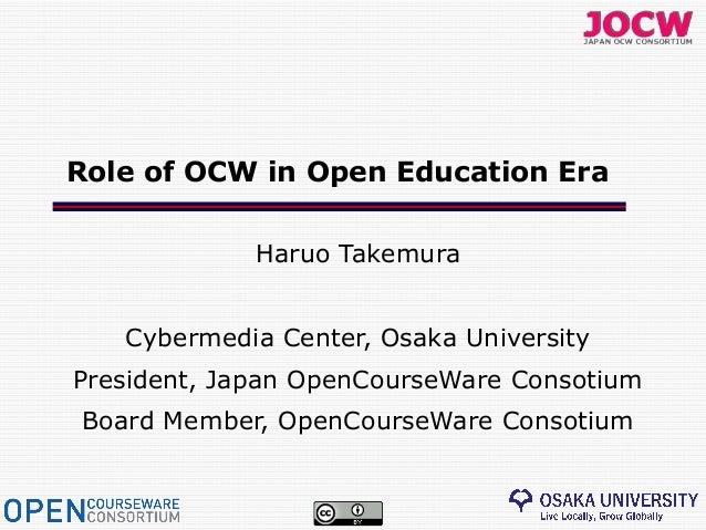 Role of OCW in Open Education Era             Haruo Takemura   Cybermedia Center, Osaka UniversityPresident, Japan OpenCou...
