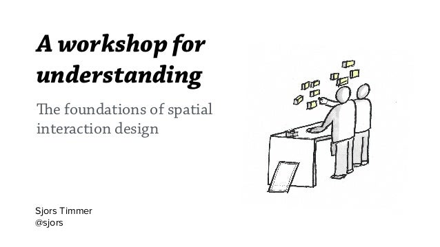 A workshop for understanding Sjors Timmer @sjors The foundations of spatial interaction design