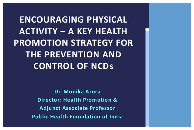 ENCOURAGING PHYSICAL ACTIVITY – A KEY HEALTH PROMOTION STRATEGY FOR THE PREVENTION AND CONTROL OF NCDs Dr. Monika Arora Di...