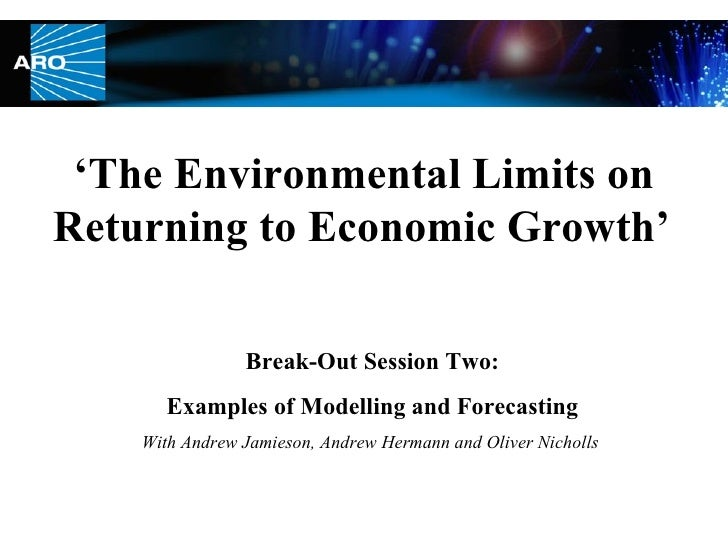 ' The Environmental Limits on Returning to Economic Growth'   Break-Out Session Two: Examples of Modelling and Forecasting...