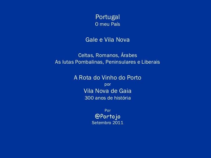 Portugal O meu País Gale e Vila Nova Celtas, Romanos, Árabes As lutas Pombalinas, Peninsulares e Liberais A Rota do Vinho ...