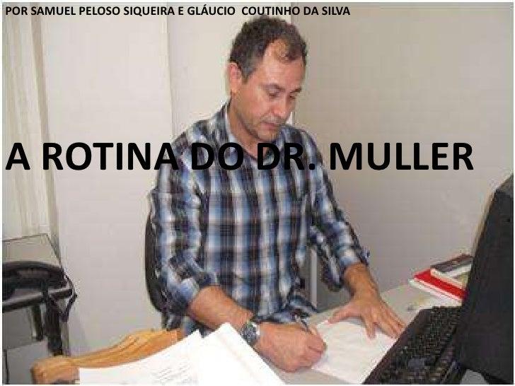 POR SAMUEL PELOSO SIQUEIRA E GLÁUCIO  COUTINHO DA SILVA<br />A ROTINA DO DR. MULLER<br />