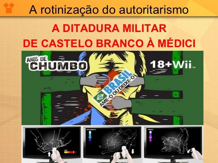 A rotinização do autoritarismo    A DITADURA MILITARDE CASTELO BRANCO À MÉDICI