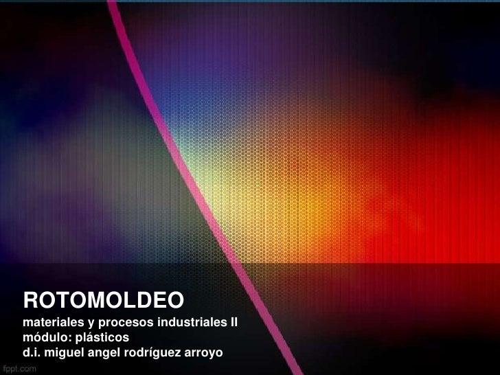 ROTOMOLDEOmateriales y procesos industriales IImódulo: plásticosd.i. miguel angel rodríguez arroyo