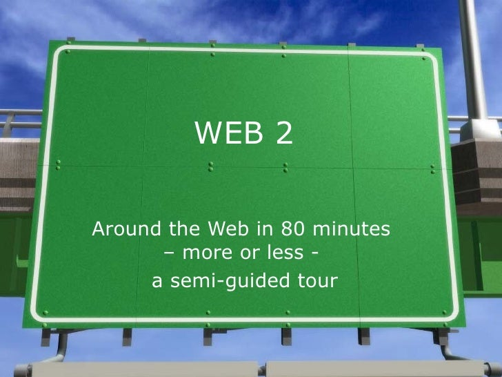 WEB 2 Around the Web in 80 minutes  – more or less -  a semi-guided tour