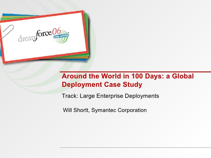 Around the World in 100 Days: a Global Deployment Case Study  Will Shortt, Symantec Corporation Track: Large Enterprise De...