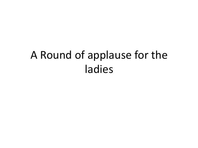 A Round of applause for the ladies