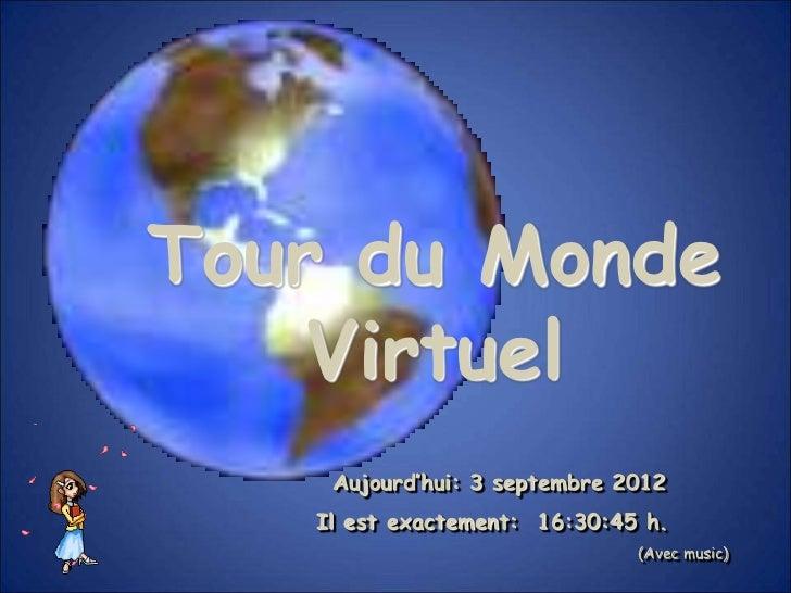 Tour du Monde    Virtuel    Aujourd'hui: 3 septembre 2012   Il est exactement: 16:30:45 h.                              (A...
