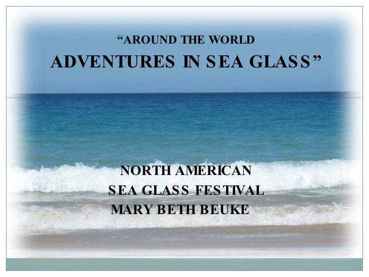 """ AROUND THE WORLD ADVENTURES IN SEA GLASS"" NORTH AMERICAN SEA GLASS FESTIVAL MARY BETH BEUKE"