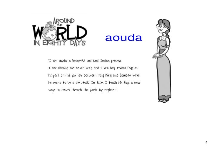 character sketch for around the world in 80 days What is the character sketch of the characters in around the world in 80 days aouda aouda is a parsee indian princess who is orphaned at an early age she is made to marry an old rajah and when he dies, fanatical hindus try & force her to commit the sacrifice of her life.