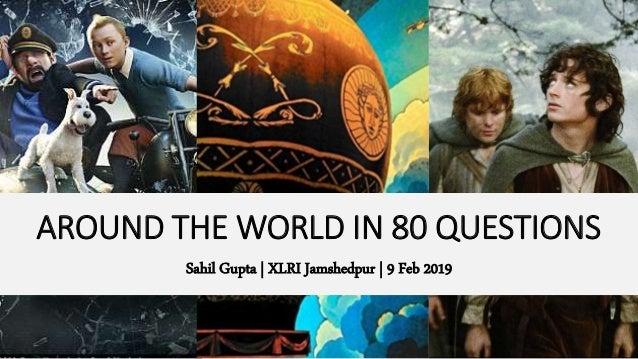 AROUND THE WORLD IN 80 QUESTIONS Sahil Gupta | XLRI Jamshedpur | 9 Feb 2019