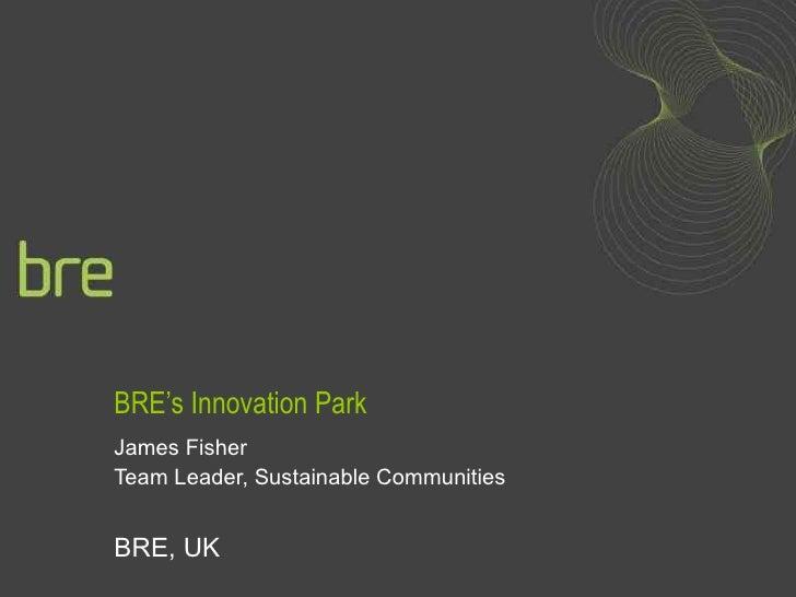BRE's Innovation Park James Fisher Team Leader, Sustainable Communities BRE, UK
