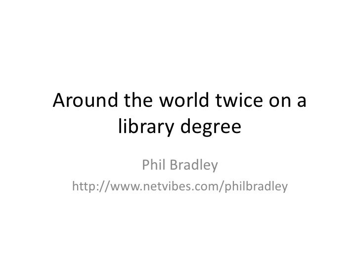 Around the world twice on a library degree<br />Phil Bradley<br />http://www.netvibes.com/philbradley<br />