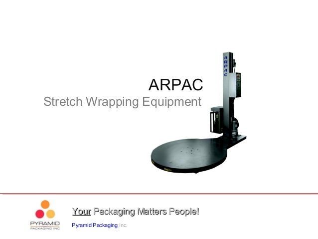 YourYour Packaging Matters People!Packaging Matters People! Pyramid Packaging Inc. ARPAC Stretch Wrapping Equipment