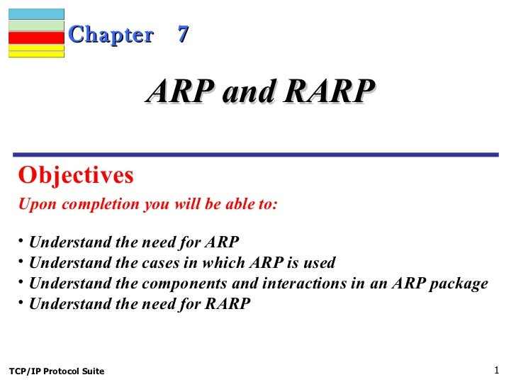 Chapter  7 Upon completion you will be able to: ARP and RARP <ul><li>Understand the need for ARP </li></ul><ul><li>Underst...