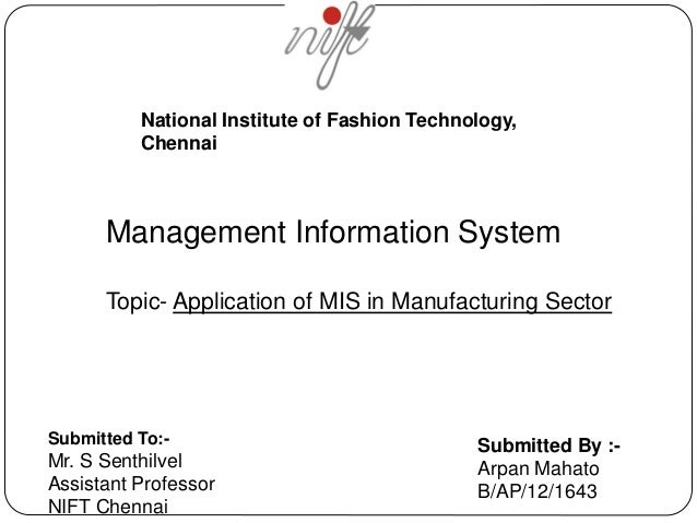 National Institute of Fashion Technology,  Chennai  Management Information System  Topic- Application of MIS in Manufactur...