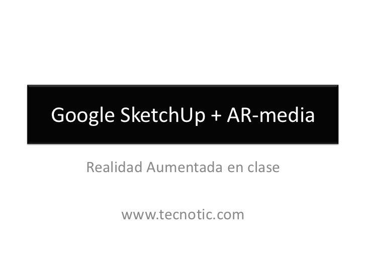 Google SketchUp + AR-media <br />Realidad Aumentada en clase<br />www.tecnotic.com<br />