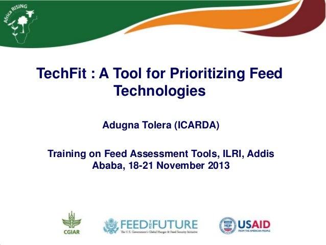 TechFit : A Tool for Prioritizing Feed Technologies Adugna Tolera (ICARDA) Training on Feed Assessment Tools, ILRI, Addis ...