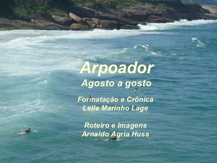 Arpoador Agosto a gosto Formatação e Crônica Leila Marinho Lage Roteiro e Imagens Arnaldo Agria Huss