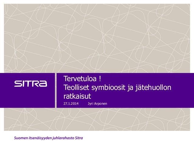 Tervetuloa ! Teolliset symbioosit ja jätehuollon ratkaisut 27.1.2014  Jyri Arponen