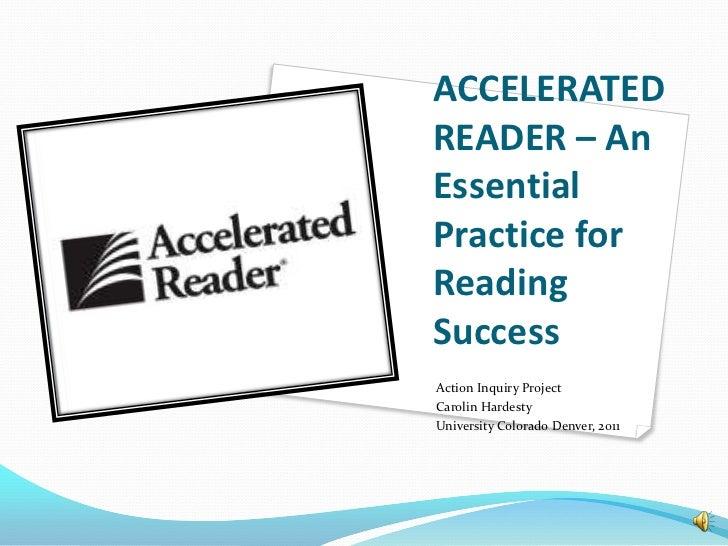 ACCELERATEDREADER – AnEssentialPractice forReadingSuccessAction Inquiry ProjectCarolin HardestyUniversity Colorado Denver,...