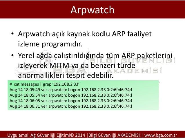Arpwatch • Arpwatch açık kaynak kodlu ARP faaliyet izleme programıdır. • Yerel ağda çalıştırıldığında tüm ARP paketlerini ...