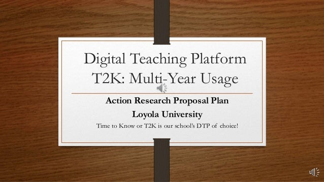 Digital Teaching Platform T2K: Multi-Year Usage Action Research Proposal Plan Loyola University Time to Know or T2K is our...