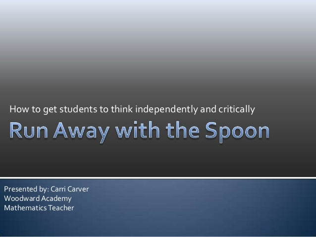 How to get students to think independently and criticallyPresented by: Carri CarverWoodward AcademyMathematicsTeacher