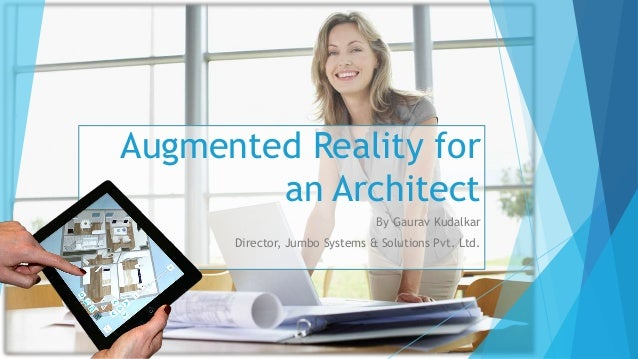 Augmented Reality for an Architect By Gaurav Kudalkar Director, Jumbo Systems & Solutions Pvt. Ltd.