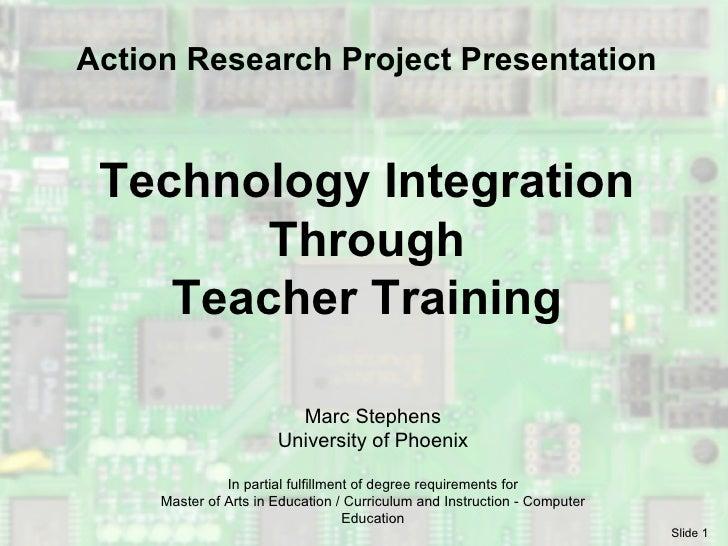 Technology Integration Through Teacher Training Marc Stephens University of Phoenix In partial fulfillment of degree requi...