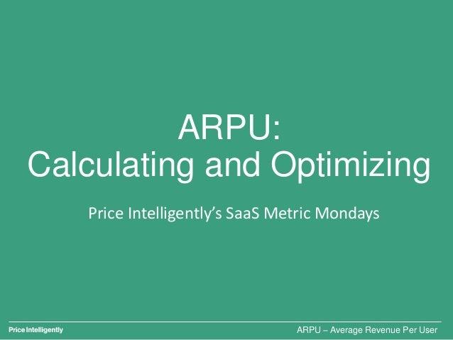 ARPU: Calculating and Optimizing Price Intelligently's SaaS Metric Mondays ARPU – Average Revenue Per User