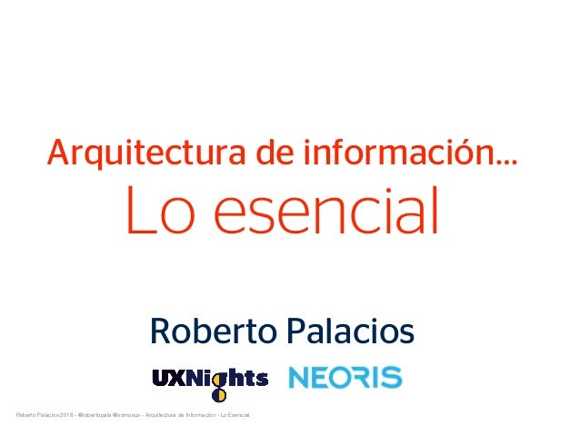Roberto Palacios 2018 - @robertopala @somosux - Arquitectura de Información - Lo Esencial Arquitectura de información… Lo ...