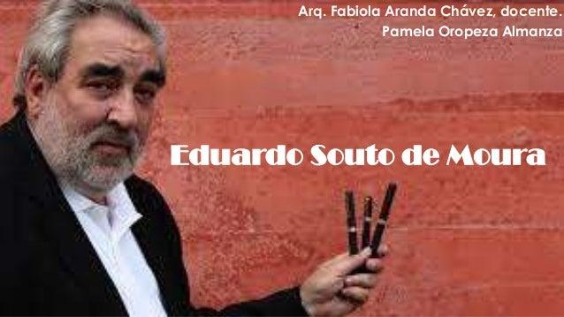 Eduardo Souto de MouraArq. Fabiola Aranda Chávez, docente.Pamela Oropeza Almanza