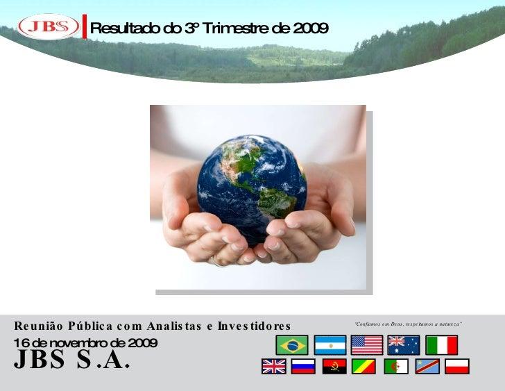"""JBS S.A. Resultado do 3º Trimestre de 2009 Reunião Pública com Analistas e Investidores 16 de novembro de 2009 """" Confiamos..."""