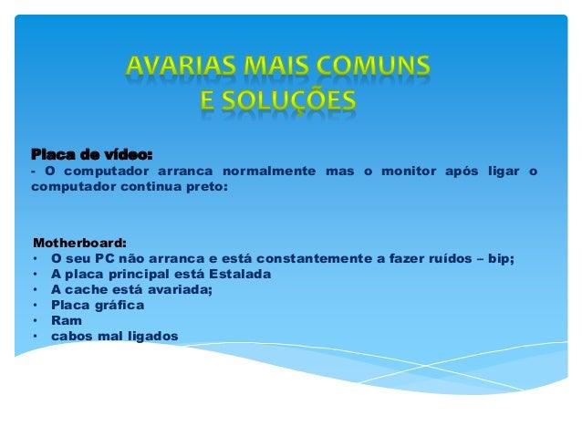 Placa de vídeo: - O computador arranca normalmente mas o monitor após ligar o computador continua preto: Motherboard: • O ...