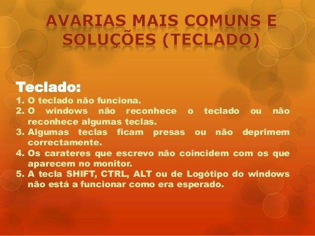 Teclado: 1. O teclado não funciona. 2. O windows não reconhece o teclado ou não reconhece algumas teclas. 3. Algumas tecla...