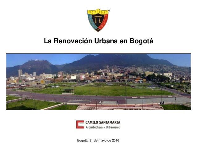 La Renovación Urbana en Bogotá Bogotá, 31 de mayo de 2016