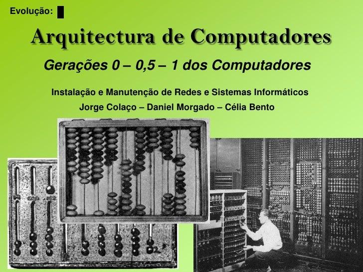 Evolução:<br />Arquitectura de Computadores<br />Gerações 0 – 0,5 – 1 dos Computadores<br />Instalação e Manutenção de Red...