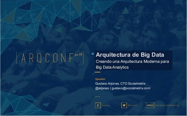 Speaker Gustavo Arjones, CTO Socialmetrix @arjones | gustavo@socialmetrix.com Arquitectura de Big Data Creando una Arquite...