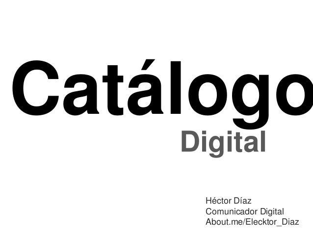 Catálogo Digital Héctor Díaz Comunicador Digital About.me/Elecktor_Diaz
