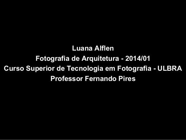 Luana Alflen Fotografia de Arquitetura - 2014/01 Curso Superior de Tecnologia em Fotografia - ULBRA Professor Fernando Pir...
