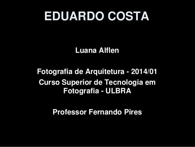 EDUARDO COSTA Luana Alflen Fotografia de Arquitetura - 2014/01 Curso Superior de Tecnologia em Fotografia - ULBRA Professo...