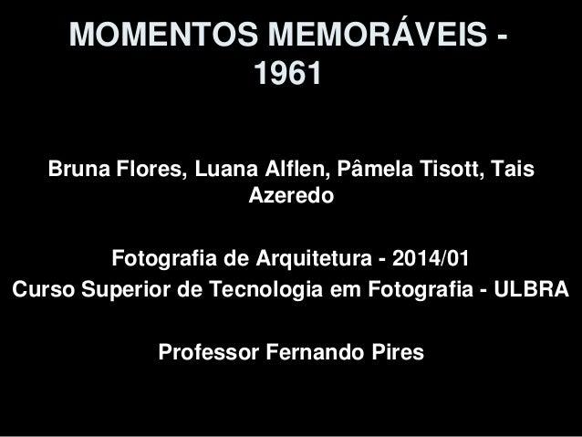 MOMENTOS MEMORÁVEIS - 1961 Bruna Flores, Luana Alflen, Pâmela Tisott, Tais Azeredo Fotografia de Arquitetura - 2014/01 Cur...