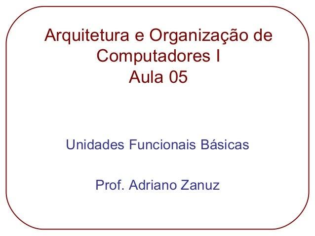 Arquitetura e Organização de Computadores I Aula 05 Unidades Funcionais Básicas Prof. Adriano Zanuz