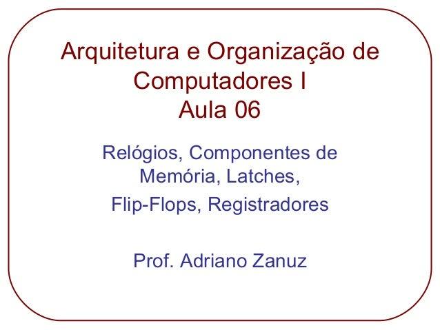 Arquitetura e Organização de Computadores I Aula 06 Relógios, Componentes de Memória, Latches, Flip-Flops, Registradores P...