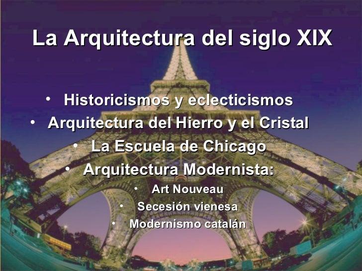 La Arquitectura del siglo XIX  • Historicismos y eclecticismos• Arquitectura del Hierro y el Cristal     • La Escuela de C...