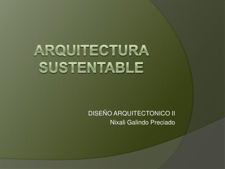 ARQUITECTURA SUSTENTABLE<br />DISEÑO ARQUITECTONICO II<br />Nixali Galindo Preciado<br />