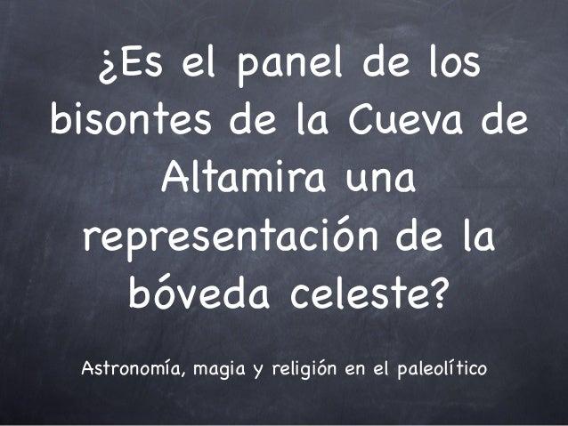 ¿Es el panel de losbisontes de la Cueva de      Altamira una  representación de la    bóveda celeste? Astronomía, magia y ...